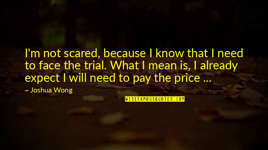 Joshua Wong Quotes By Joshua Wong: I'm not scared, because I know that I