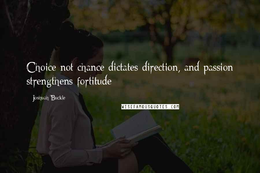 Joshuah Buckle quotes: Choice not chance dictates direction, and passion strengthens fortitude