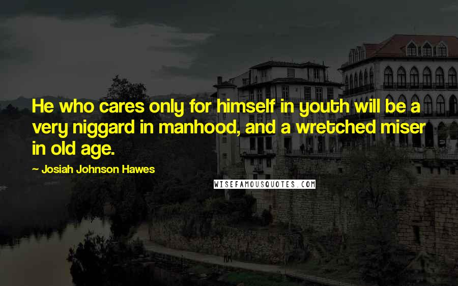 Josiah Johnson Hawes quotes: He who cares only for himself in youth will be a very niggard in manhood, and a wretched miser in old age.