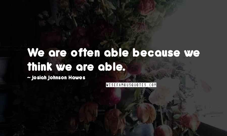 Josiah Johnson Hawes quotes: We are often able because we think we are able.
