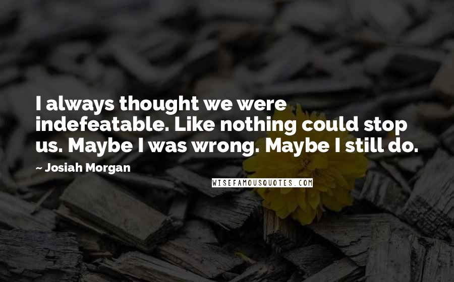 Josiah Morgan quotes: I always thought we were indefeatable. Like nothing could stop us. Maybe I was wrong. Maybe I still do.