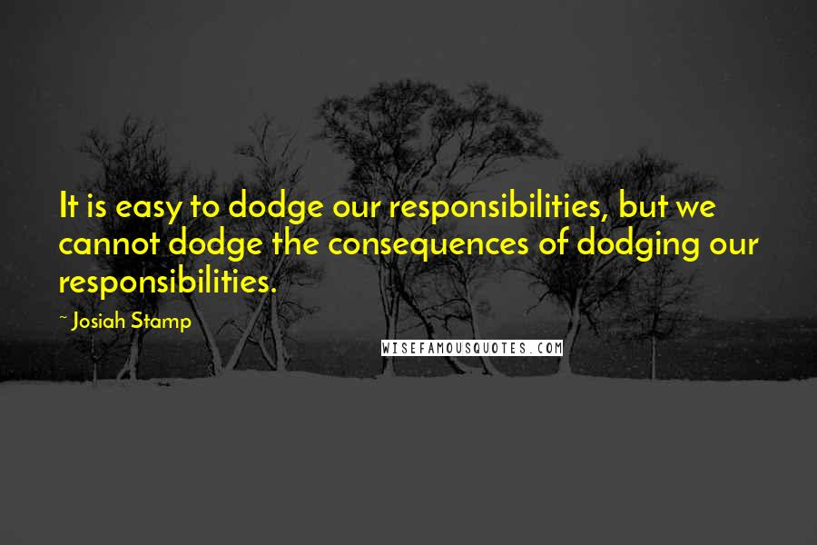Josiah Stamp quotes: It is easy to dodge our responsibilities, but we cannot dodge the consequences of dodging our responsibilities.