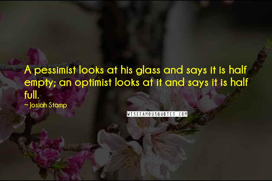 Josiah Stamp quotes: A pessimist looks at his glass and says it is half empty; an optimist looks at it and says it is half full.