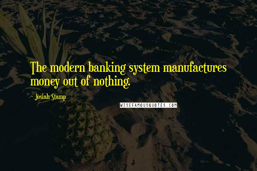 Josiah Stamp quotes: The modern banking system manufactures money out of nothing.