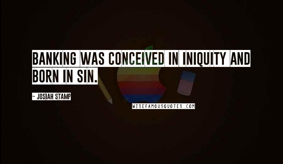 Josiah Stamp quotes: Banking was conceived in iniquity and born in sin.