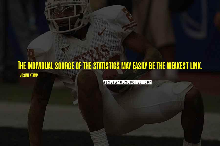 Josiah Stamp quotes: The individual source of the statistics may easily be the weakest link.
