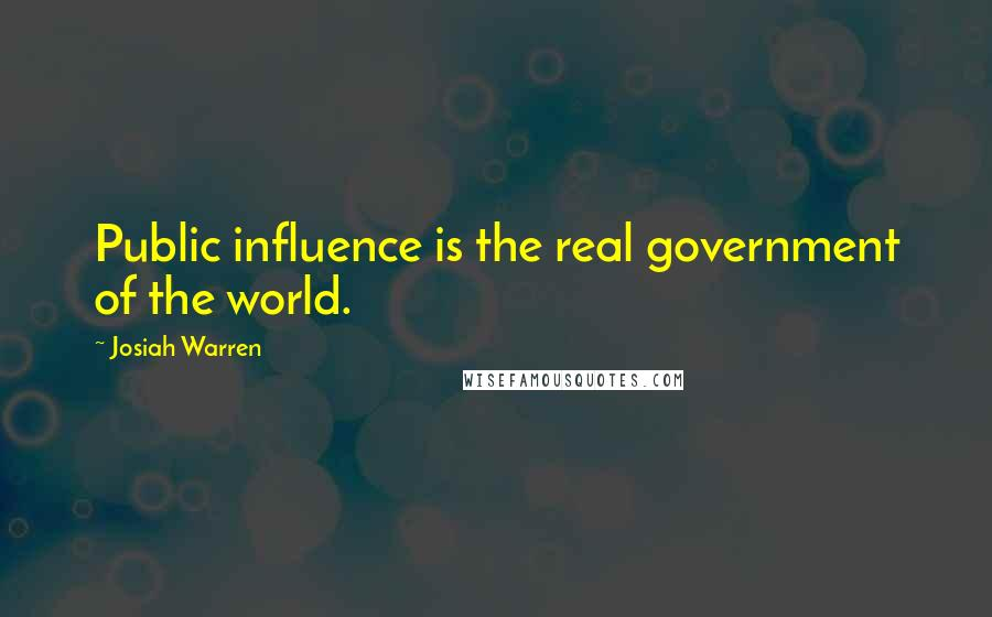 Josiah Warren quotes: Public influence is the real government of the world.