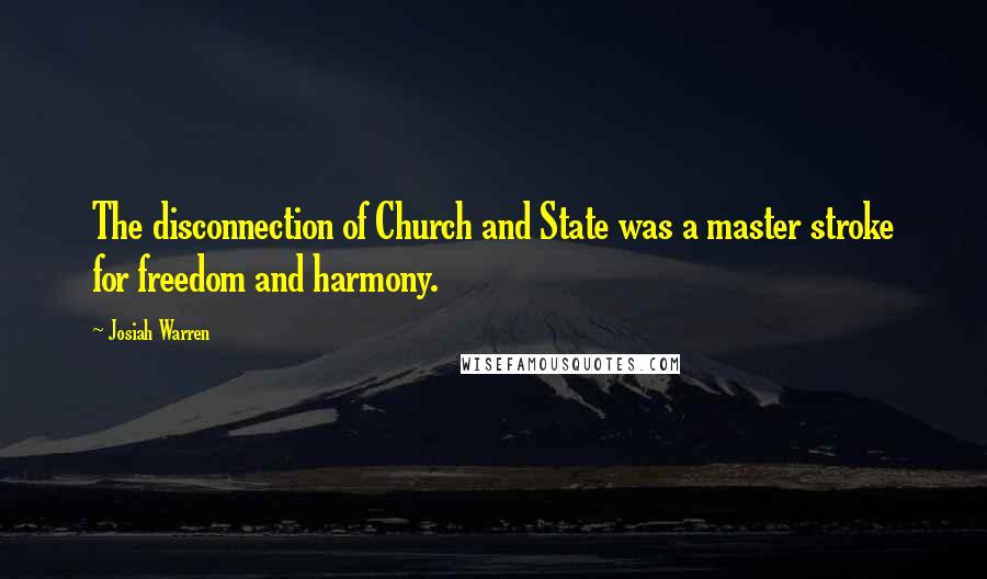 Josiah Warren quotes: The disconnection of Church and State was a master stroke for freedom and harmony.