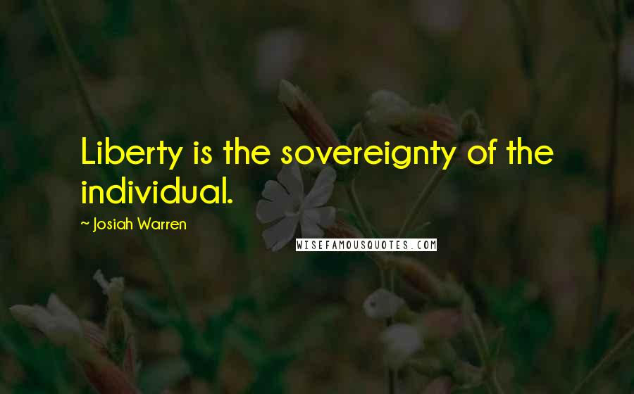 Josiah Warren quotes: Liberty is the sovereignty of the individual.