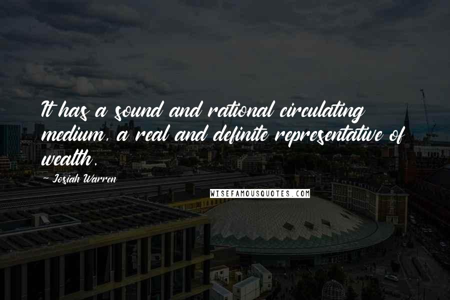 Josiah Warren quotes: It has a sound and rational circulating medium, a real and definite representative of wealth.