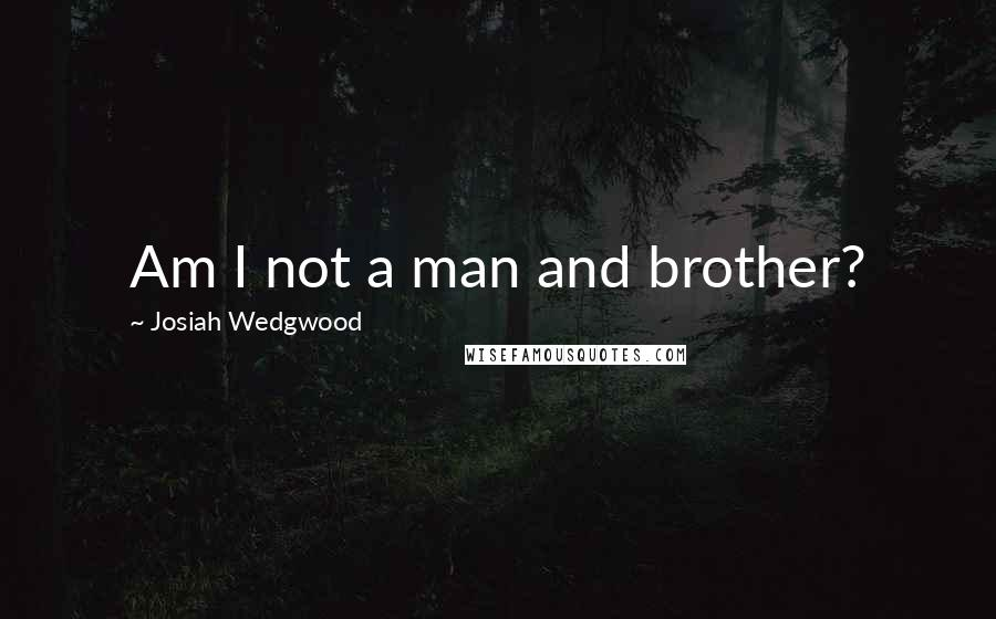Josiah Wedgwood quotes: Am I not a man and brother?