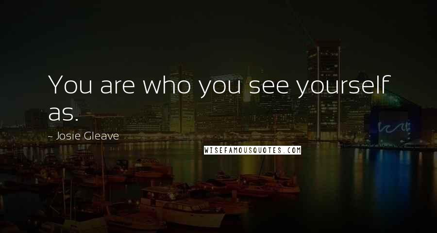 Josie Gleave quotes: You are who you see yourself as.