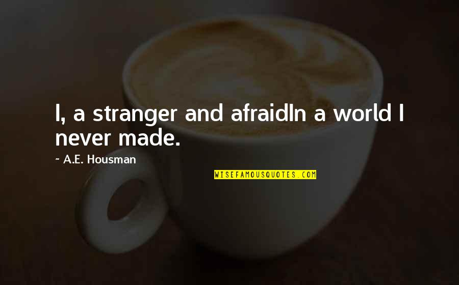 Josie Grossie Quotes By A.E. Housman: I, a stranger and afraidIn a world I