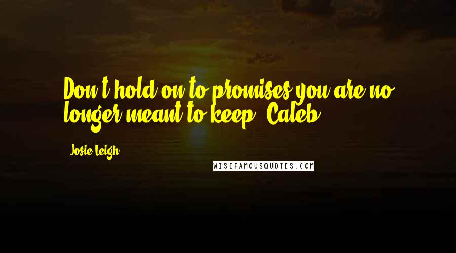 Josie Leigh quotes: Don't hold on to promises you are no longer meant to keep- Caleb