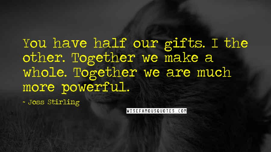 Joss Stirling quotes: You have half our gifts. I the other. Together we make a whole. Together we are much more powerful.