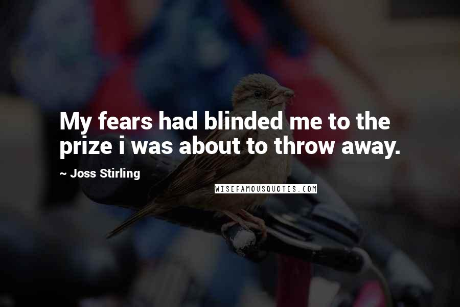 Joss Stirling quotes: My fears had blinded me to the prize i was about to throw away.