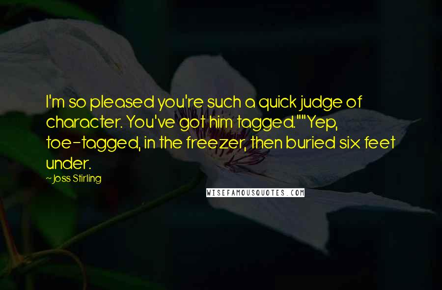 "Joss Stirling quotes: I'm so pleased you're such a quick judge of character. You've got him tagged.""""Yep, toe-tagged, in the freezer, then buried six feet under."