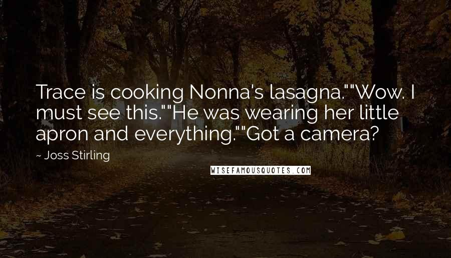 "Joss Stirling quotes: Trace is cooking Nonna's lasagna.""""Wow. I must see this.""""He was wearing her little apron and everything.""""Got a camera?"
