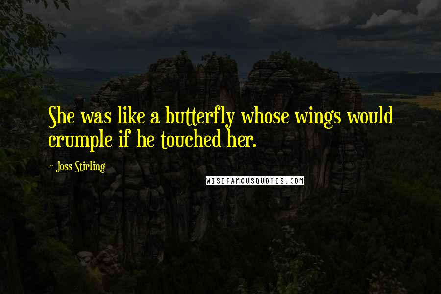 Joss Stirling quotes: She was like a butterfly whose wings would crumple if he touched her.