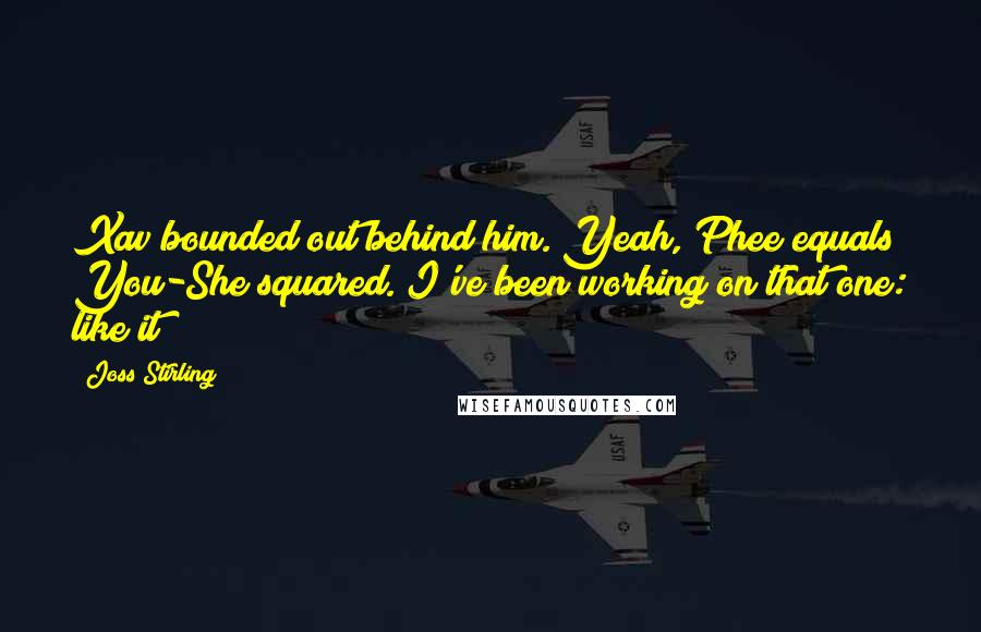 Joss Stirling quotes: Xav bounded out behind him. Yeah, Phee equals You-She squared. I've been working on that one: like it?