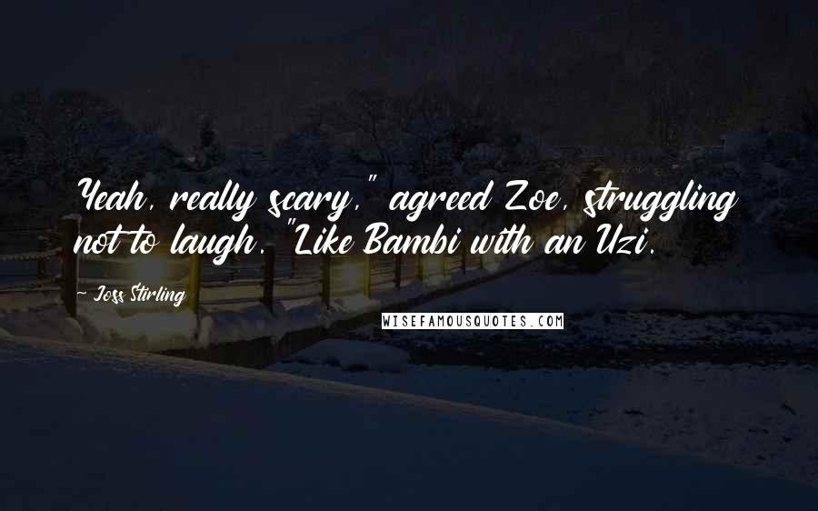 "Joss Stirling quotes: Yeah, really scary,"" agreed Zoe, struggling not to laugh. ""Like Bambi with an Uzi."