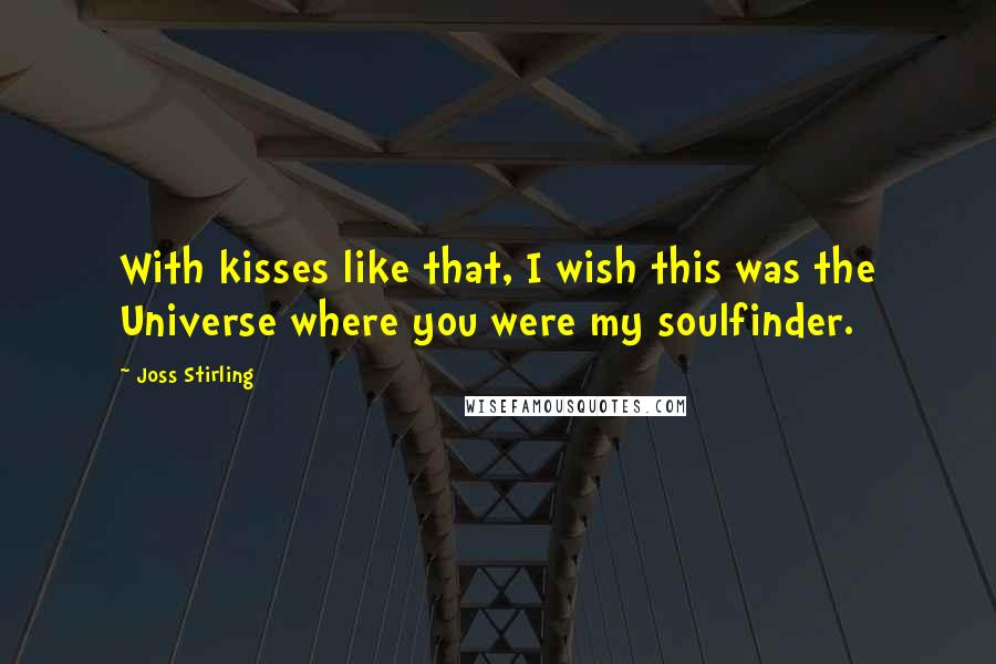 Joss Stirling quotes: With kisses like that, I wish this was the Universe where you were my soulfinder.