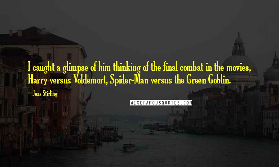 Joss Stirling quotes: I caught a glimpse of him thinking of the final combat in the movies, Harry versus Voldemort, Spider-Man versus the Green Goblin.