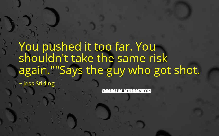 "Joss Stirling quotes: You pushed it too far. You shouldn't take the same risk again.""""Says the guy who got shot."