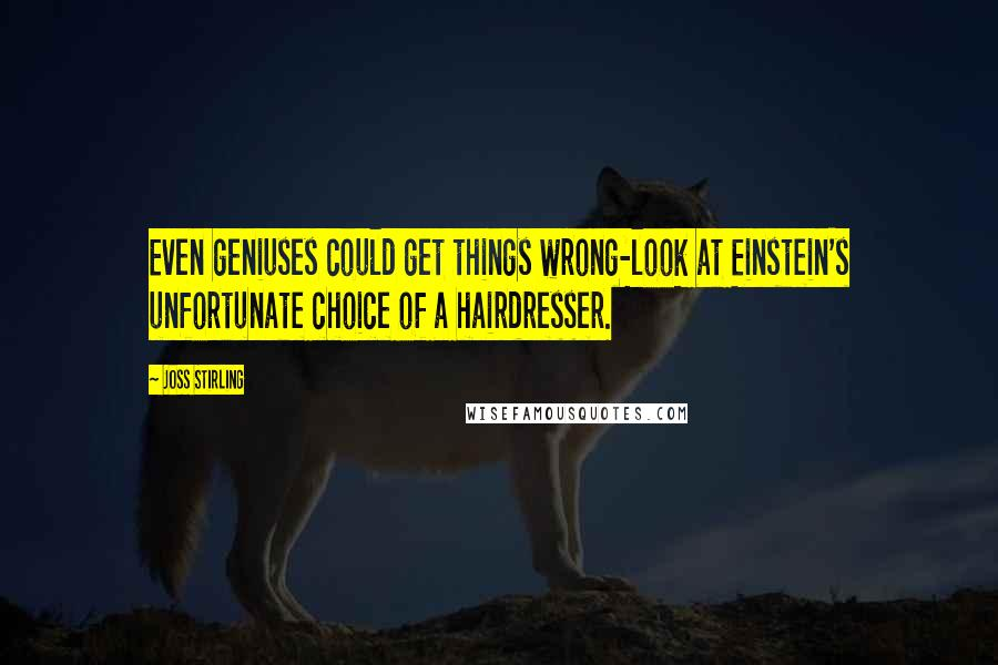 Joss Stirling quotes: Even geniuses could get things wrong-look at Einstein's unfortunate choice of a hairdresser.