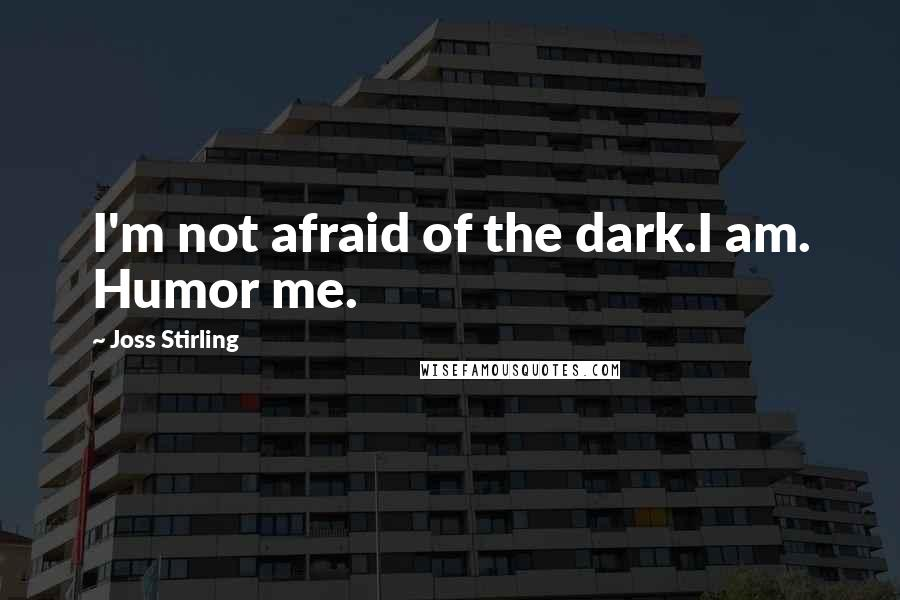 Joss Stirling quotes: I'm not afraid of the dark.I am. Humor me.