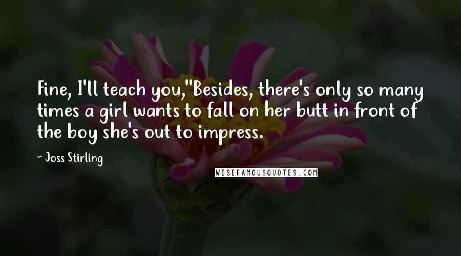 Joss Stirling quotes: Fine, I'll teach you,''Besides, there's only so many times a girl wants to fall on her butt in front of the boy she's out to impress.