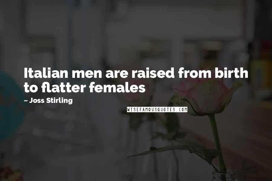 Joss Stirling quotes: Italian men are raised from birth to flatter females