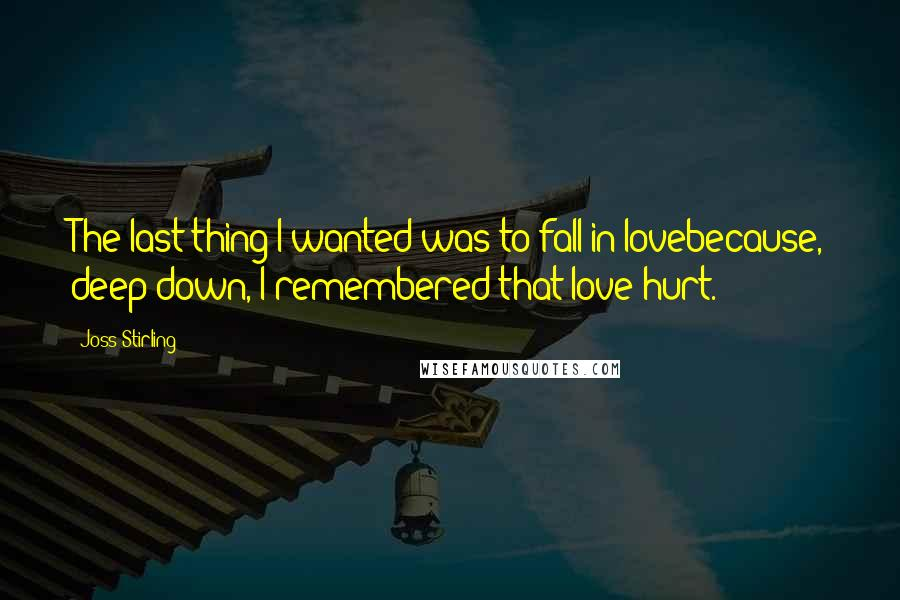 Joss Stirling quotes: The last thing I wanted was to fall in lovebecause, deep down, I remembered that love hurt.