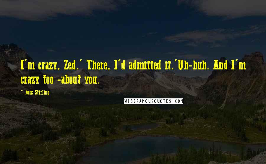 Joss Stirling quotes: I'm crazy, Zed.' There, I'd admitted it.'Uh-huh. And I'm crazy too -about you.