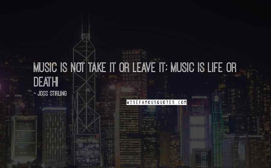 Joss Stirling quotes: Music is not take it or leave it; Music is life or death!