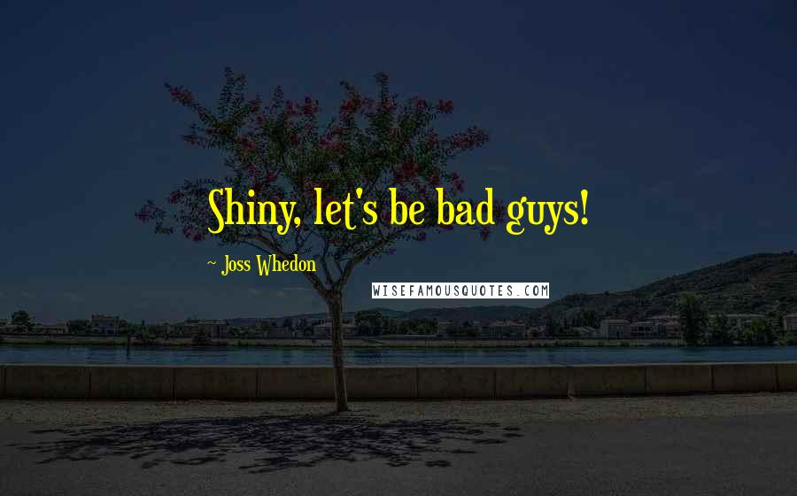 Joss Whedon quotes: Shiny, let's be bad guys!