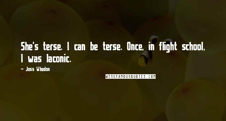 Joss Whedon quotes: She's terse. I can be terse. Once, in flight school, I was laconic.