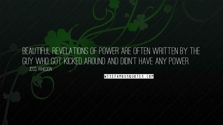 Joss Whedon quotes: Beautiful revelations of power are often written by the guy who got kicked around and didn't have any power.