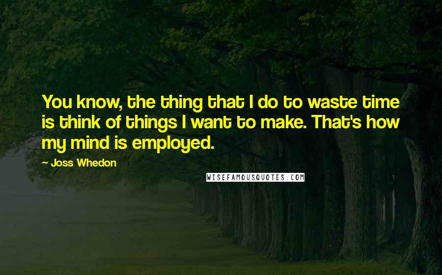 Joss Whedon quotes: You know, the thing that I do to waste time is think of things I want to make. That's how my mind is employed.