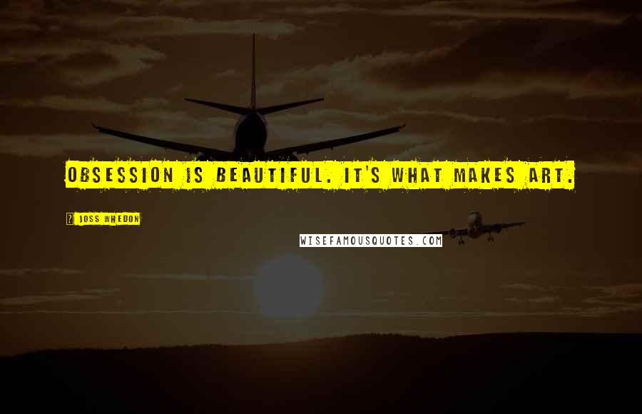 Joss Whedon quotes: Obsession is beautiful. It's what makes art.