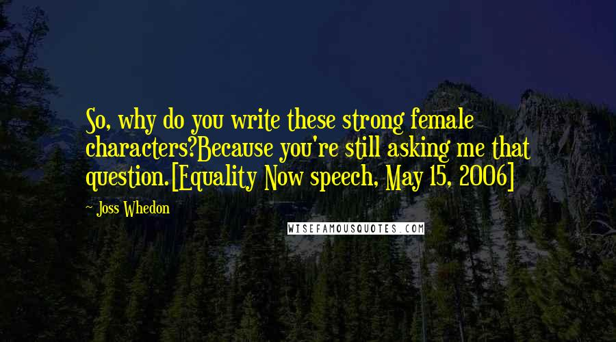 Joss Whedon quotes: So, why do you write these strong female characters?Because you're still asking me that question.[Equality Now speech, May 15, 2006]