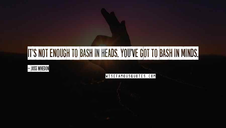 Joss Whedon quotes: It's not enough to bash in heads. You've got to bash in minds.