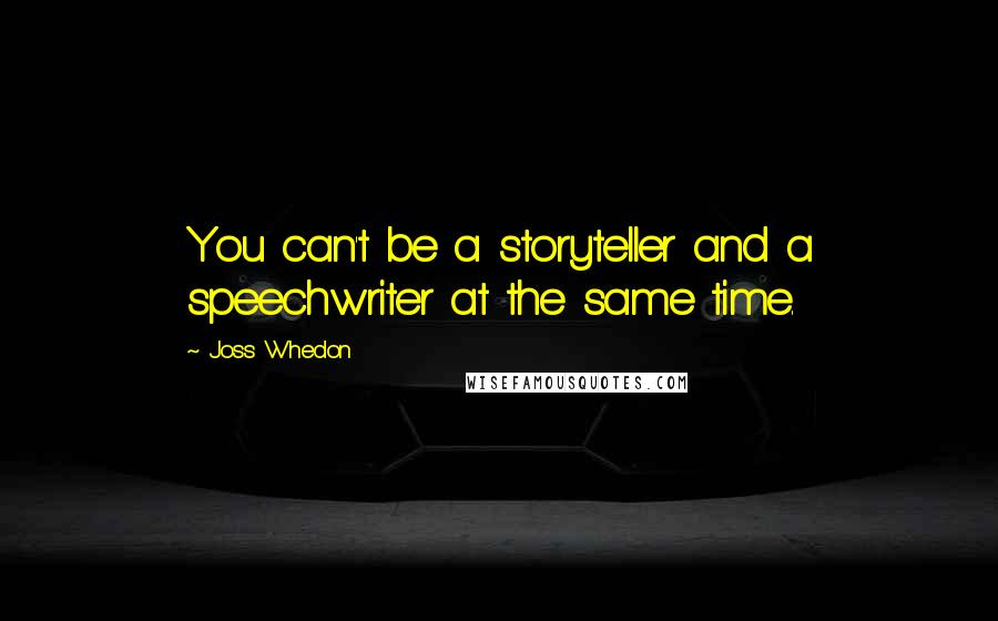 Joss Whedon quotes: You can't be a storyteller and a speechwriter at the same time.
