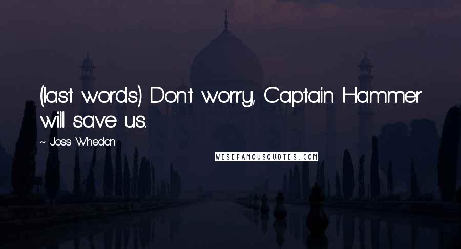 Joss Whedon quotes: (last words) Don't worry, Captain Hammer will save us.