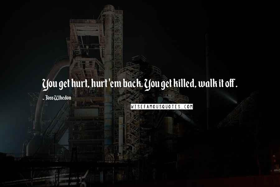 Joss Whedon quotes: You get hurt, hurt 'em back. You get killed, walk it off.