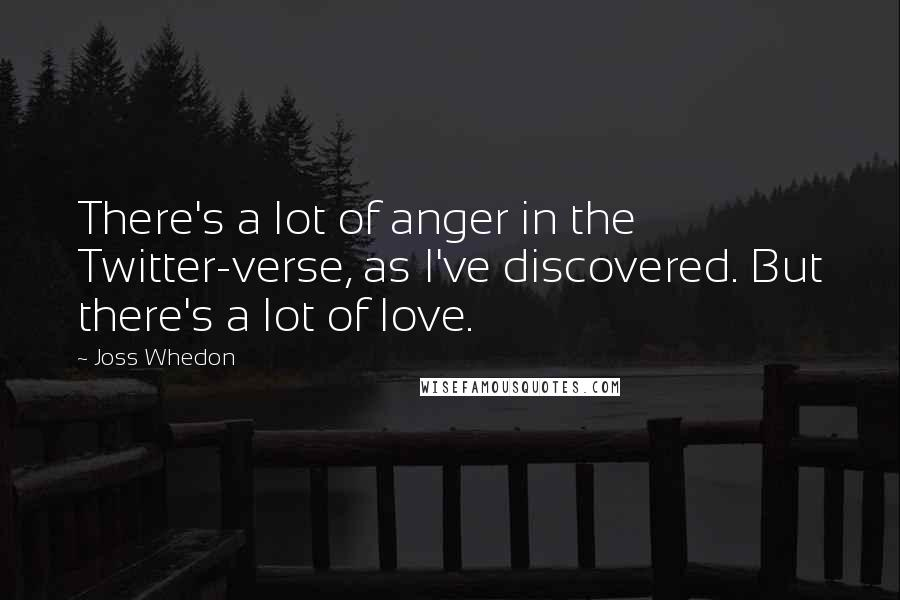 Joss Whedon quotes: There's a lot of anger in the Twitter-verse, as I've discovered. But there's a lot of love.