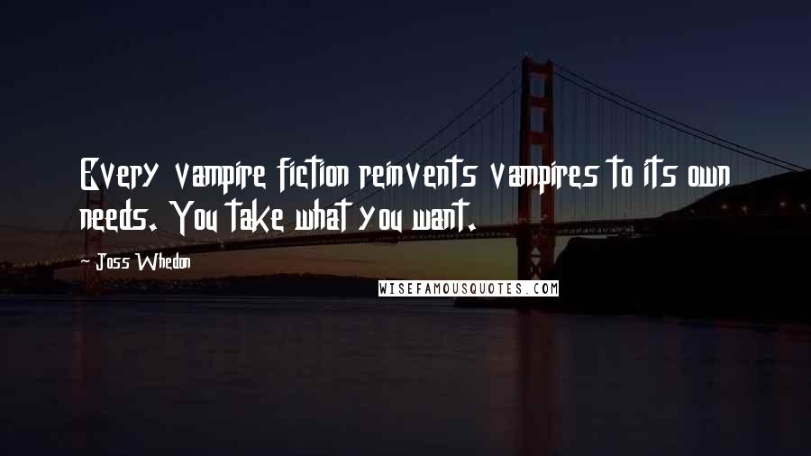 Joss Whedon quotes: Every vampire fiction reinvents vampires to its own needs. You take what you want.