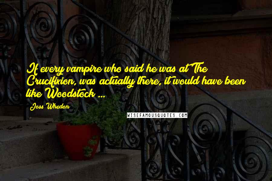 Joss Whedon quotes: If every vampire who said he was at The Crucifixion, was actually there, it would have been like Woodstock ...