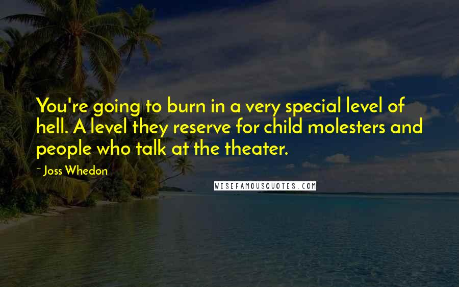 Joss Whedon quotes: You're going to burn in a very special level of hell. A level they reserve for child molesters and people who talk at the theater.