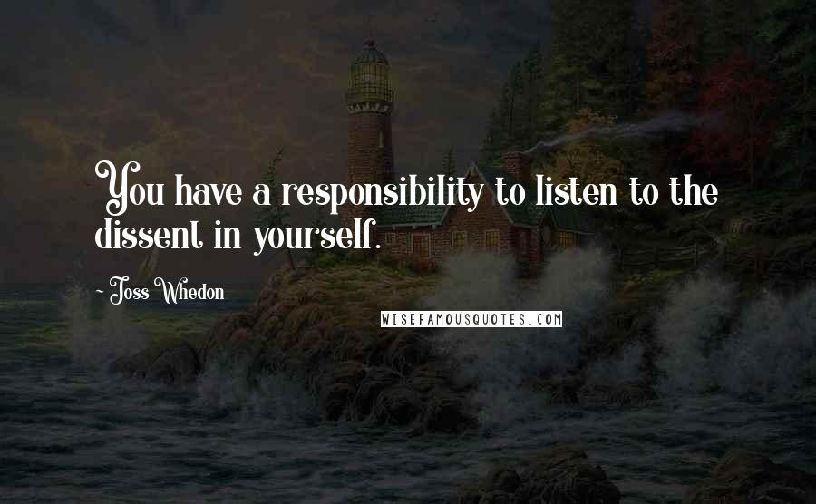Joss Whedon quotes: You have a responsibility to listen to the dissent in yourself.